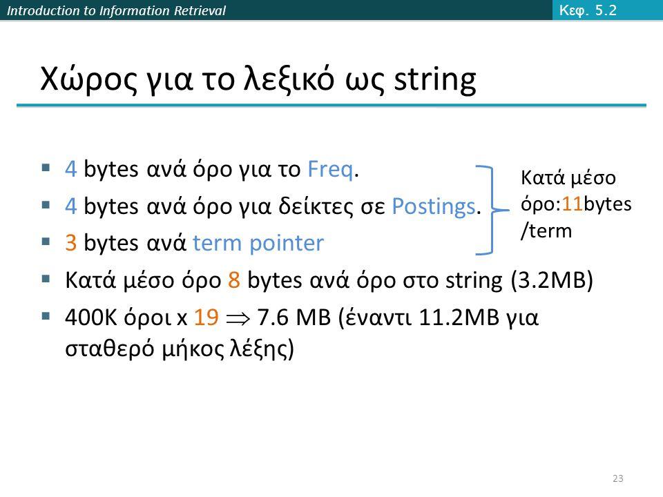 Introduction to Information Retrieval Χώρος για το λεξικό ως string  4 bytes ανά όρο για το Freq.  4 bytes ανά όρο για δείκτες σε Postings.  3 byte
