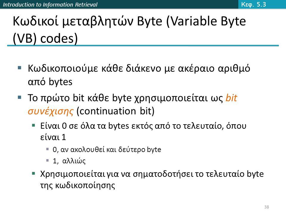 Introduction to Information Retrieval Κωδικοί μεταβλητών Byte (Variable Byte (VB) codes)  Κωδικοποιούμε κάθε διάκενο με ακέραιο αριθμό από bytes  Το πρώτο bit κάθε byte χρησιμοποιείται ως bit συνέχισης (continuation bit)  Είναι 0 σε όλα τα bytes εκτός από το τελευταίο, όπου είναι 1  0, αν ακολουθεί και δεύτερο byte  1, αλλιώς  Χρησιμοποιείται για να σηματοδοτήσει το τελευταίο byte της κωδικοποίησης Κεφ.