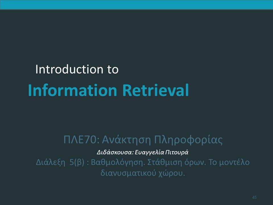 Introduction to Information Retrieval Introduction to Information Retrieval ΠΛΕ70: Ανάκτηση Πληροφορίας Διδάσκουσα: Ευαγγελία Πιτουρά Διάλεξη 5(β) : Βαθμολόγηση.