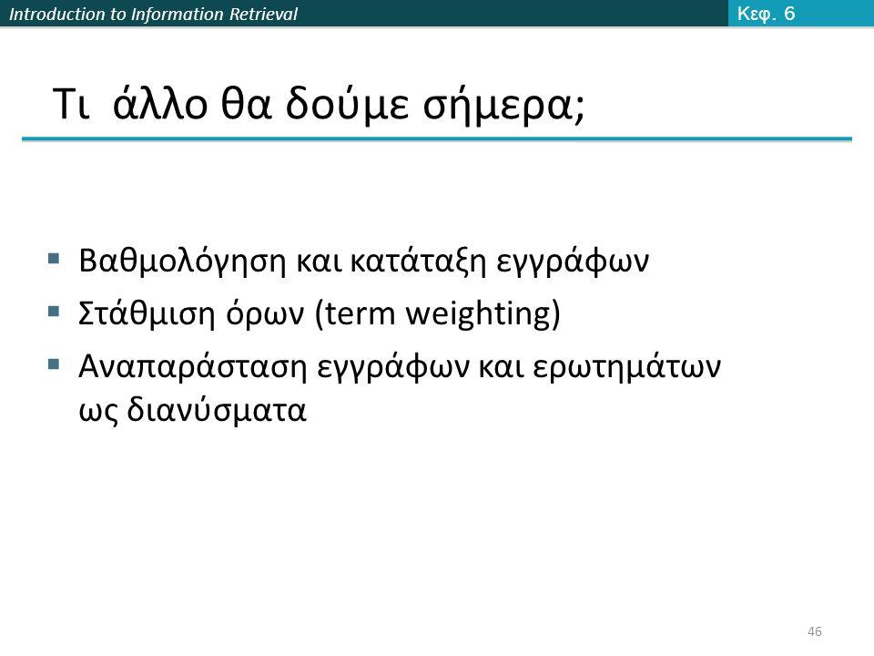 Introduction to Information Retrieval Τι άλλο θα δούμε σήμερα;  Βαθμολόγηση και κατάταξη εγγράφων  Στάθμιση όρων (term weighting)  Αναπαράσταση εγγράφων και ερωτημάτων ως διανύσματα Κεφ.