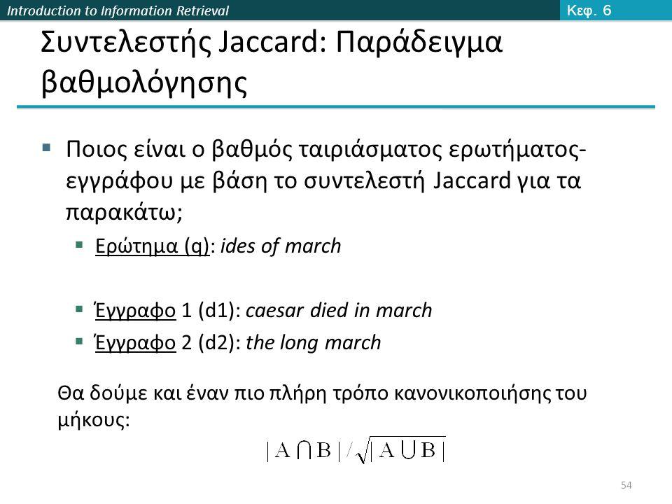 Introduction to Information Retrieval Συντελεστής Jaccard: Παράδειγμα βαθμολόγησης  Ποιος είναι o βαθμός ταιριάσματος ερωτήματος- εγγράφου με βάση το