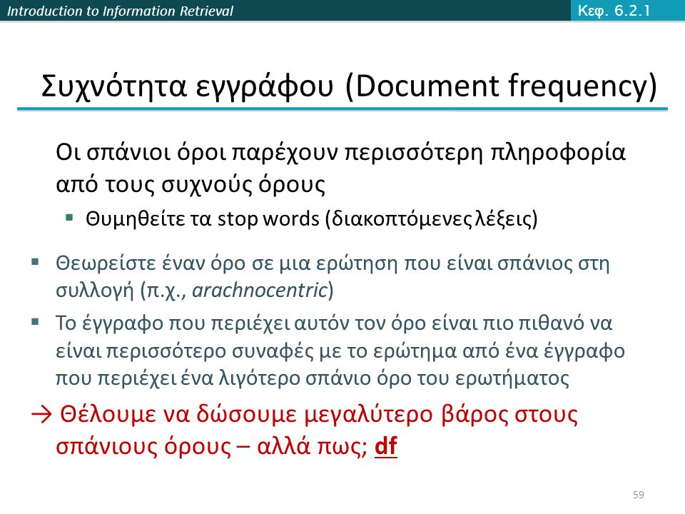 Introduction to Information Retrieval Συχνότητα εγγράφου (Document frequency) Οι σπάνιοι όροι παρέχουν περισσότερη πληροφορία από τους συχνούς όρους  Θυμηθείτε τα stop words (διακοπτόμενες λέξεις)  Θεωρείστε έναν όρο σε μια ερώτηση που είναι σπάνιος στη συλλογή (π.χ., arachnocentric)  Το έγγραφο που περιέχει αυτόν τον όρο είναι πιο πιθανό να είναι περισσότερο συναφές με το ερώτημα από ένα έγγραφο που περιέχει ένα λιγότερο σπάνιο όρο του ερωτήματος → Θέλουμε να δώσουμε μεγαλύτερο βάρος στους σπάνιους όρους – αλλά πως; df Κεφ.