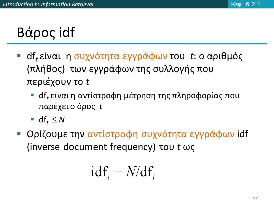 Introduction to Information Retrieval Βάρος idf  df t είναι η συχνότητα εγγράφων του t: ο αριθμός (πλήθος) των εγγράφων της συλλογής που περιέχουν το t  df t είναι η αντίστροφη μέτρηση της πληροφορίας που παρέχει ο όρος t  df t  N  Ορίζουμε την αντίστροφη συχνότητα εγγράφων idf (inverse document frequency) του t ως Κεφ.