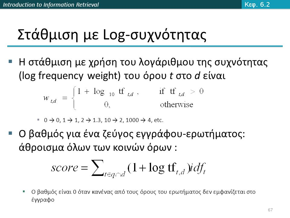 Introduction to Information Retrieval Στάθμιση με Log-συχνότητας  Η στάθμιση με χρήση του λογάριθμου της συχνότητας (log frequency weight) του όρου t στο d είναι  0 → 0, 1 → 1, 2 → 1.3, 10 → 2, 1000 → 4, etc.