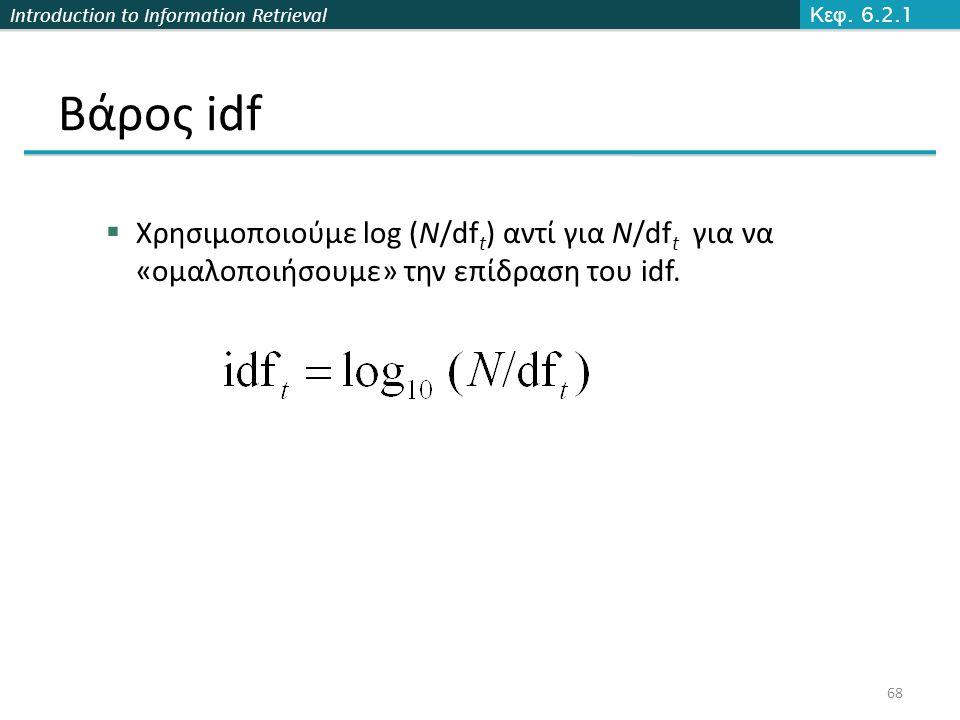 Introduction to Information Retrieval Βάρος idf  Χρησιμοποιούμε log (N/df t ) αντί για N/df t για να «ομαλοποιήσουμε» την επίδραση του idf. Κεφ. 6.2.