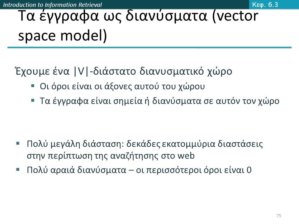 Introduction to Information Retrieval Τα έγγραφα ως διανύσματα (vector space model) Έχουμε ένα |V|-διάστατο διανυσματικό χώρο  Οι όροι είναι οι άξονες αυτού του χώρου  Τα έγγραφα είναι σημεία ή διανύσματα σε αυτόν τον χώρο  Πολύ μεγάλη διάσταση: δεκάδες εκατομμύρια διαστάσεις στην περίπτωση της αναζήτησης στο web  Πολύ αραιά διανύσματα – οι περισσότεροι όροι είναι 0 Κεφ.
