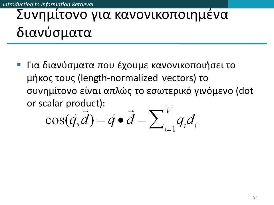 Introduction to Information Retrieval Συνημίτονο για κανονικοποιημένα διανύσματα  Για διανύσματα που έχουμε κανονικοποιήσει το μήκος τους (length-normalized vectors) το συνημίτονο είναι απλώς το εσωτερικό γινόμενο (dot or scalar product): 84