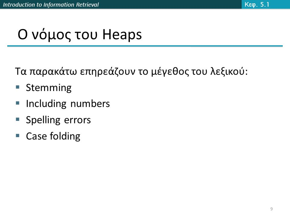 Introduction to Information Retrieval Παράδειγμα docIDs824829215406 gaps5214577 VB code00000110 10111000 1000010100001101 00001100 10110001 Postings stored as the byte concatenation 000001101011100010000101000011010000110010110001 Key property: VB-encoded postings are uniquely prefix-decodable.