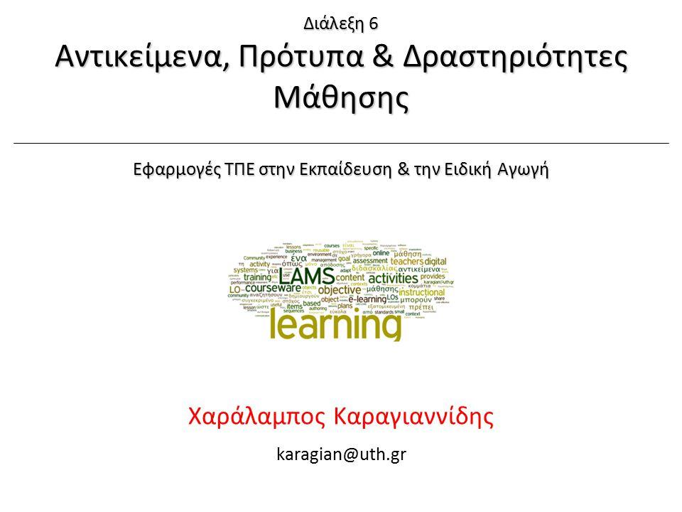 Χ. Καραγιαννίδης, ΠΘ-ΠΤΕΑΕφαρμογές ΤΠΕ στην ΕΕΑ Διάλεξη 6: LOs, Standards, LAMS1/56 1/4/2015 Χαράλαμπος Καραγιαννίδης karagian@uth.gr Διάλεξη 6 Αντικε