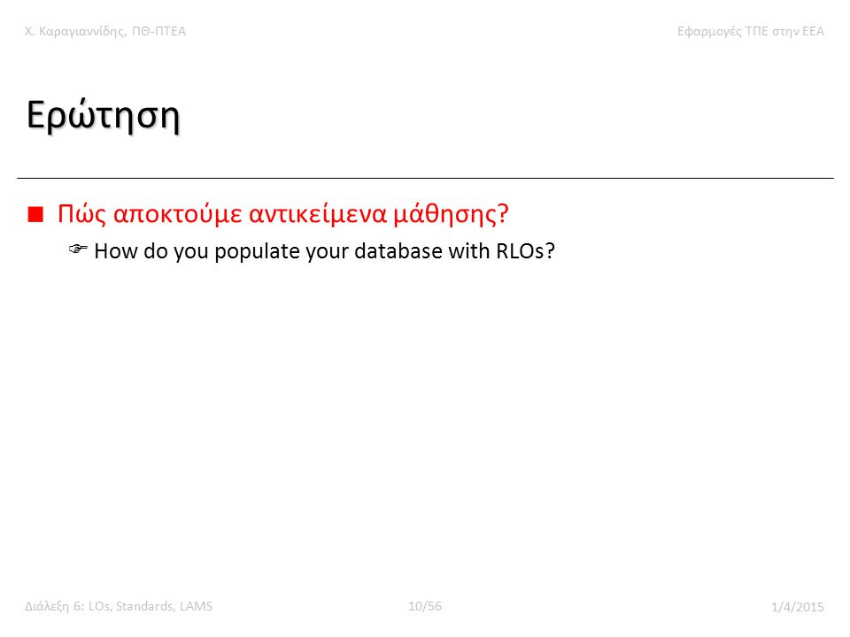 Χ. Καραγιαννίδης, ΠΘ-ΠΤΕΑΕφαρμογές ΤΠΕ στην ΕΕΑ Διάλεξη 6: LOs, Standards, LAMS10/56 1/4/2015 Ερώτηση Πώς αποκτούμε αντικείμενα μάθησης?  How do you
