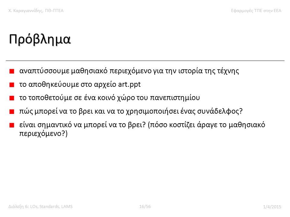 Χ. Καραγιαννίδης, ΠΘ-ΠΤΕΑΕφαρμογές ΤΠΕ στην ΕΕΑ Διάλεξη 6: LOs, Standards, LAMS16/56 1/4/2015 Πρόβλημα αναπτύσσουμε μαθησιακό περιεχόμενο για την ιστο