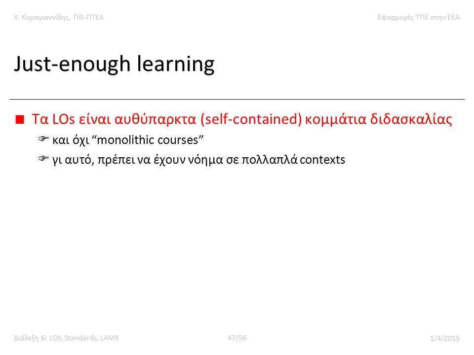 Χ. Καραγιαννίδης, ΠΘ-ΠΤΕΑΕφαρμογές ΤΠΕ στην ΕΕΑ Διάλεξη 6: LOs, Standards, LAMS47/56 1/4/2015 Just-enough learning Tα LOs είναι αυθύπαρκτα (self-conta