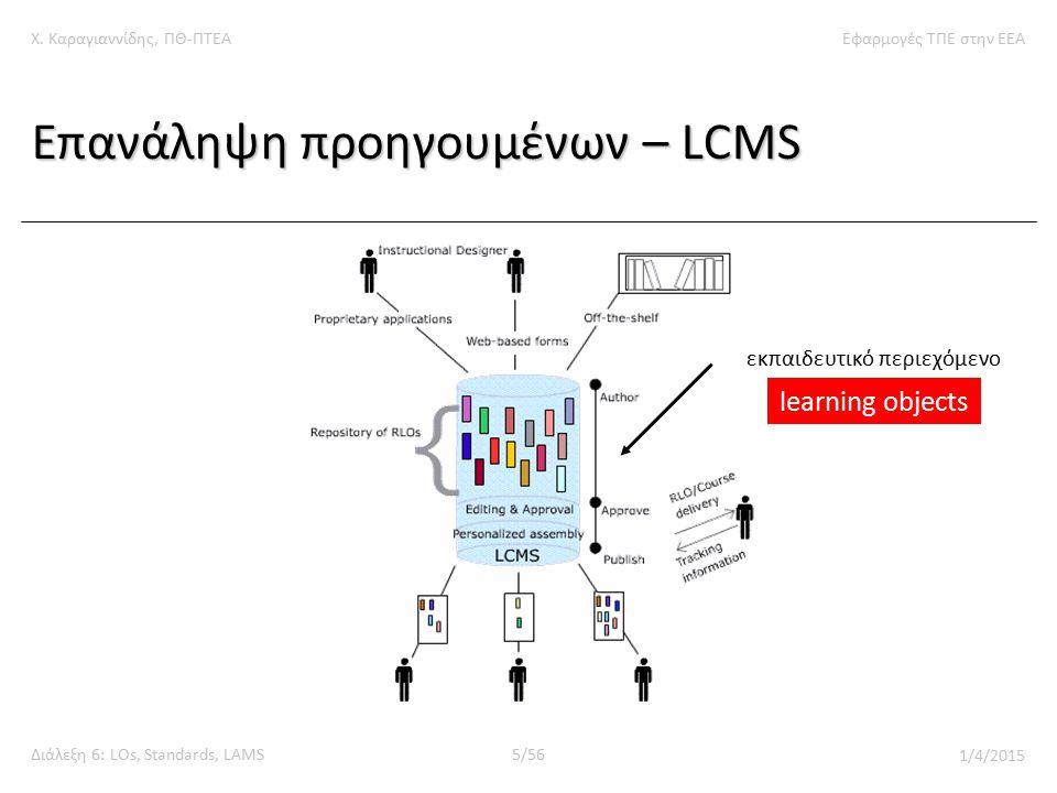 Χ. Καραγιαννίδης, ΠΘ-ΠΤΕΑΕφαρμογές ΤΠΕ στην ΕΕΑ Διάλεξη 6: LOs, Standards, LAMS5/56 1/4/2015 Επανάληψη προηγουμένων – LCMS εκπαιδευτικό περιεχόμενο le