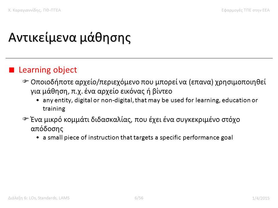 Χ. Καραγιαννίδης, ΠΘ-ΠΤΕΑΕφαρμογές ΤΠΕ στην ΕΕΑ Διάλεξη 6: LOs, Standards, LAMS6/56 1/4/2015 Αντικείμενα μάθησης Learning object  Οποιοδήποτε αρχείο/