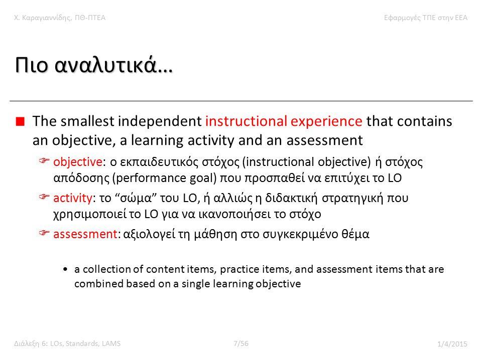 Χ. Καραγιαννίδης, ΠΘ-ΠΤΕΑΕφαρμογές ΤΠΕ στην ΕΕΑ Διάλεξη 6: LOs, Standards, LAMS7/56 1/4/2015 Πιο αναλυτικά… The smallest independent instructional exp