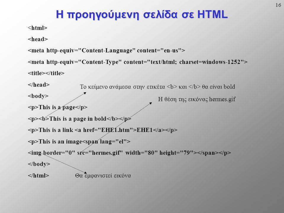 16 Η προηγούμενη σελίδα σε HTML This is a page This is a page in bold This is a link EHE1 This is an image Η θέση της εικόνας hermes.gif Το κείμενο ανάμεσα στην ετικέτα και θα είναι bold Θα εμφανιστεί εικόνα