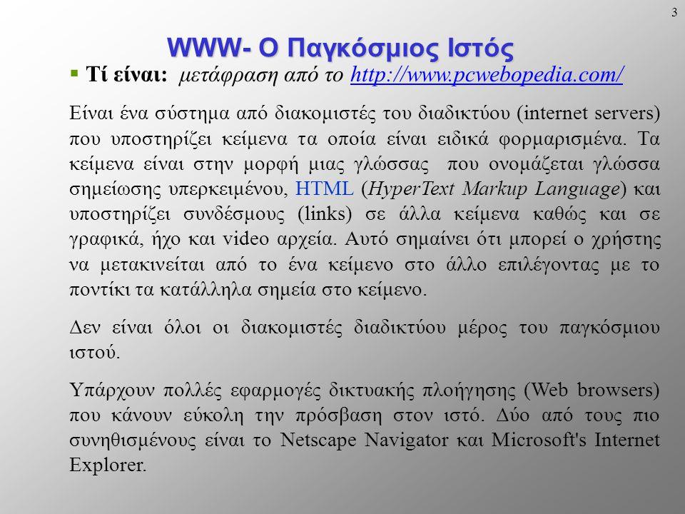 3 WWW- Ο Παγκόσμιος Ιστός  Τί είναι: μετάφραση από το http://www.pcwebopedia.com/http://www.pcwebopedia.com/ Είναι ένα σύστημα από διακομιστές του διαδικτύου (internet servers) που υποστηρίζει κείμενα τα οποία είναι ειδικά φορμαρισμένα.
