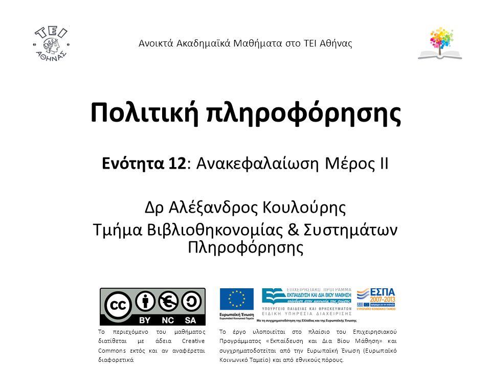 Πολιτική πληροφόρησης Ενότητα 12: Ανακεφαλαίωση Μέρος ΙΙ Δρ Αλέξανδρος Κουλούρης Τμήμα Βιβλιοθηκονομίας & Συστημάτων Πληροφόρησης Ανοικτά Ακαδημαϊκά Μαθήματα στο ΤΕΙ Αθήνας Το περιεχόμενο του μαθήματος διατίθεται με άδεια Creative Commons εκτός και αν αναφέρεται διαφορετικά Το έργο υλοποιείται στο πλαίσιο του Επιχειρησιακού Προγράμματος «Εκπαίδευση και Δια Βίου Μάθηση» και συγχρηματοδοτείται από την Ευρωπαϊκή Ένωση (Ευρωπαϊκό Κοινωνικό Ταμείο) και από εθνικούς πόρους.