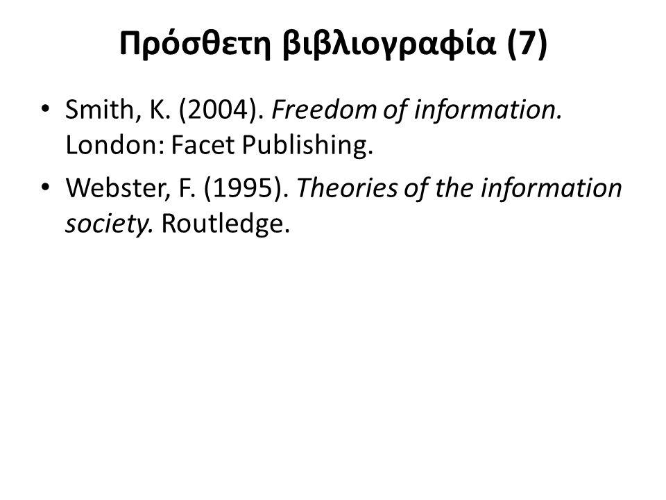 Πρόσθετη βιβλιογραφία (7) Smith, K. (2004). Freedom of information. London: Facet Publishing. Webster, F. (1995). Theories of the information society.