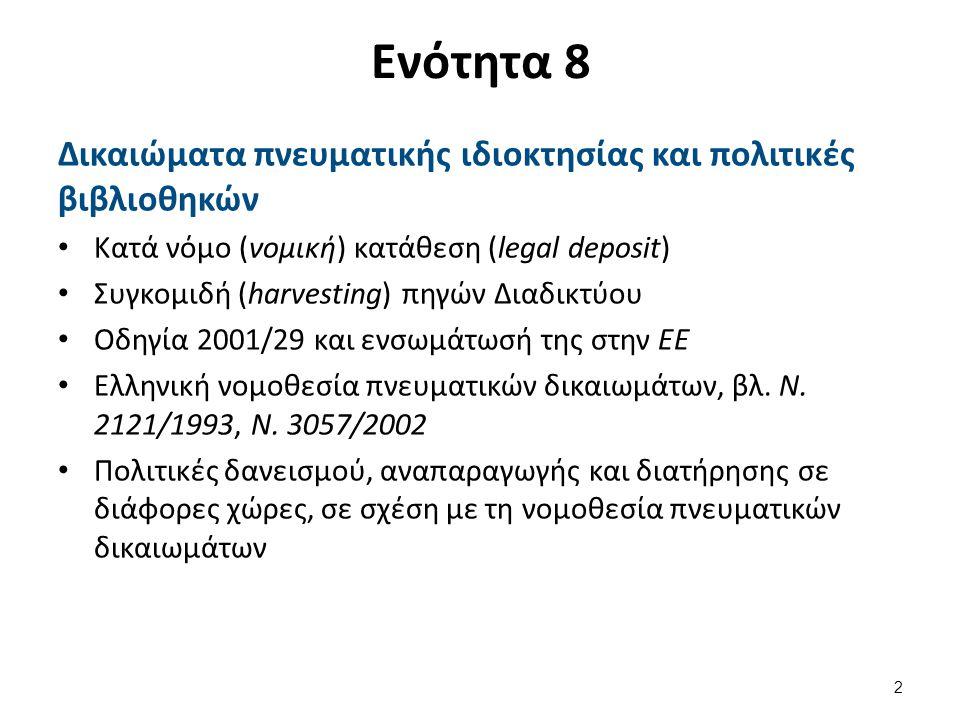 Ενότητα 8 Δικαιώματα πνευματικής ιδιοκτησίας και πολιτικές βιβλιοθηκών Κατά νόμο (νομική) κατάθεση (legal deposit) Συγκομιδή (harvesting) πηγών Διαδικτύου Οδηγία 2001/29 και ενσωμάτωσή της στην ΕΕ Ελληνική νομοθεσία πνευματικών δικαιωμάτων, βλ.