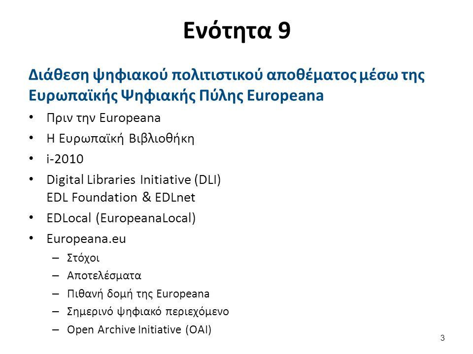Ενότητα 9 Διάθεση ψηφιακού πολιτιστικού αποθέματος μέσω της Ευρωπαϊκής Ψηφιακής Πύλης Europeana Πριν την Europeana Η Ευρωπαϊκή Βιβλιοθήκη i-2010 Digital Libraries Initiative (DLI) EDL Foundation & EDLnet EDLocal (EuropeanaLocal) Europeana.eu – Στόχοι – Αποτελέσματα – Πιθανή δομή της Europeana – Σημερινό ψηφιακό περιεχόμενο – Open Archive Initiative (OAI) 3