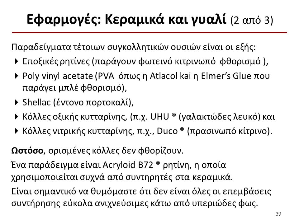 Εφαρμογές: Κεραμικά και γυαλί (2 από 3) Παραδείγματα τέτοιων συγκολλητικών ουσιών είναι οι εξής:  Εποξικές ρητίνες (παράγουν φωτεινό κιτρινωπό φθορισμό ),  Poly vinyl acetate (PVA όπως η Atlacol kai η Elmer's Glue που παράγει μπλέ φθορισμό),  Shellac (έντονο πορτοκαλί),  Κόλλες οξικής κυτταρίνης, (π.χ.
