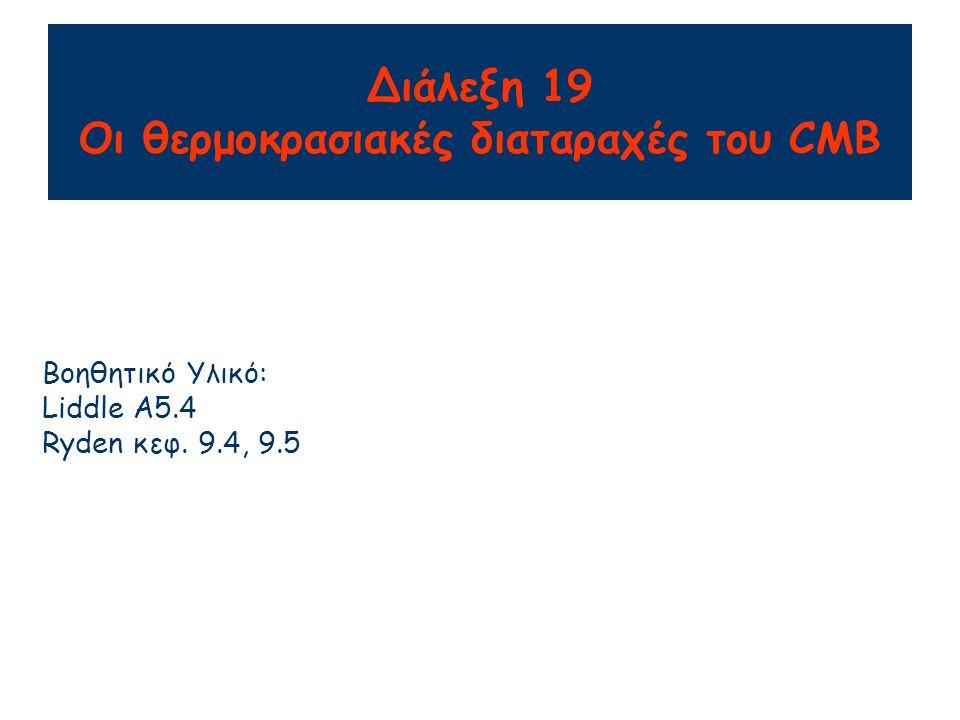 Διάλεξη 19 Οι θερμοκρασιακές διαταραχές του CMB Βοηθητικό Υλικό: Liddle A5.4 Ryden κεφ. 9.4, 9.5