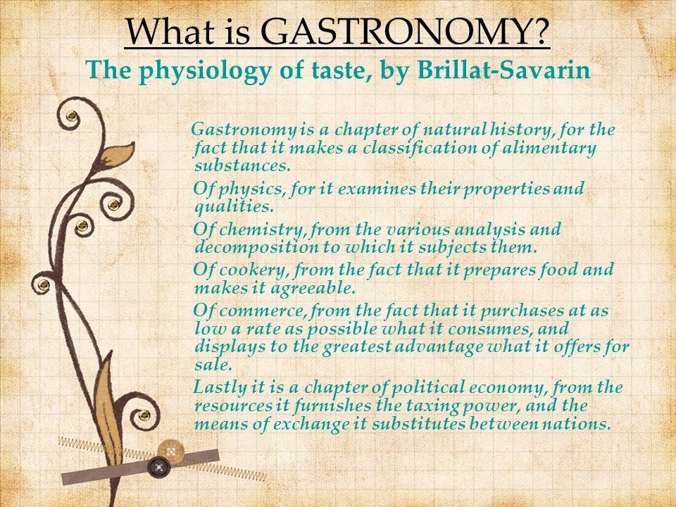 What is GASTRONOMY? The physiology of taste, by Brillat-Savarin Gastronomy is a chapter of natural history, for the fact that it makes a classificatio