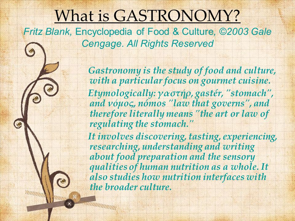 What is GASTRONOMY? Fritz Blank, Encyclopedia of Food & Culture, ©2003 Gale Cengage. All Rights Reserved Gastronomy is the study of food and culture,