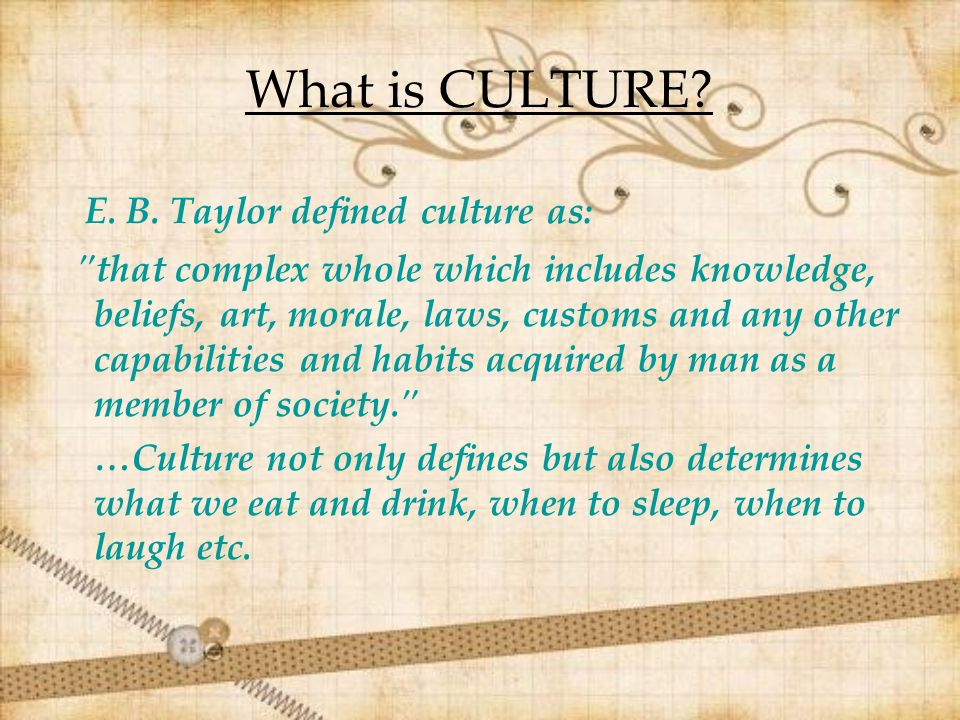 What is CULTURE? E. B. Taylor defined culture as: