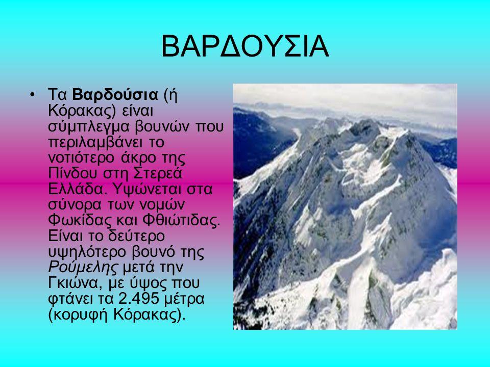 ΒΑΡΔΟΥΣΙΑ Τα Βαρδούσια (ή Κόρακας) είναι σύμπλεγμα βουνών που περιλαμβάνει το νοτιότερο άκρο της Πίνδου στη Στερεά Ελλάδα. Υψώνεται στα σύνορα των νομ