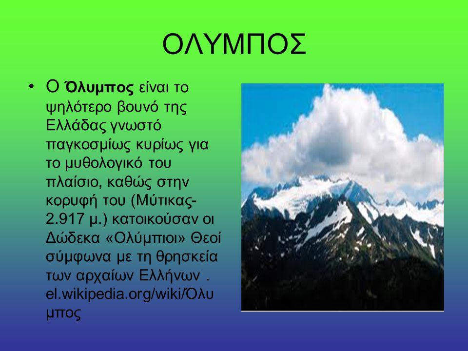 ΟΛΥΜΠΟΣ Ο Όλυμπος είναι το ψηλότερο βουνό της Ελλάδας γνωστό παγκοσμίως κυρίως για το μυθολογικό του πλαίσιο, καθώς στην κορυφή του (Μύτικας- 2.917 μ.