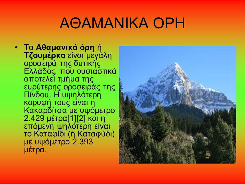 ΑΘΑΜΑΝΙΚΑ ΟΡΗ Τα Αθαμανικά όρη ή Τζουμέρκα είναι μεγάλη οροσειρά της δυτικής Ελλάδος, που ουσιαστικά αποτελεί τμήμα της ευρύτερης οροσειράς της Πίνδου