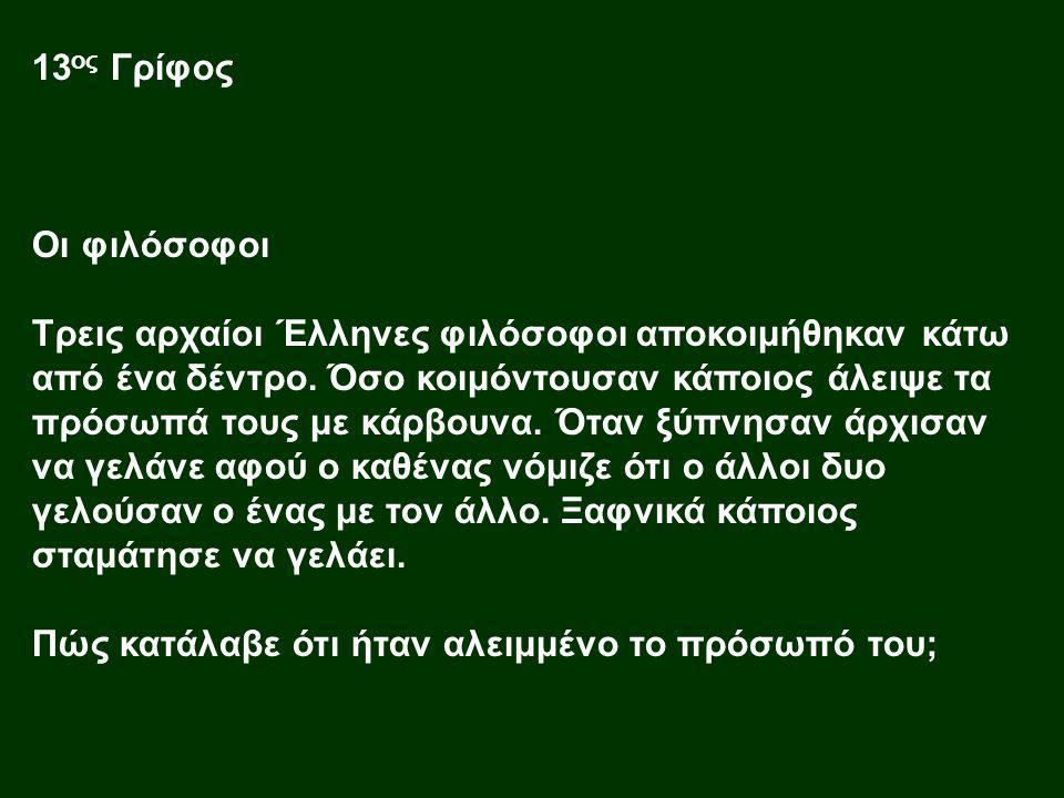 13 ος Γρίφος Οι φιλόσοφοι Τρεις αρχαίοι Έλληνες φιλόσοφοι αποκοιμήθηκαν κάτω από ένα δέντρο. Όσο κοιμόντουσαν κάποιος άλειψε τα πρόσωπά τους με κάρβου