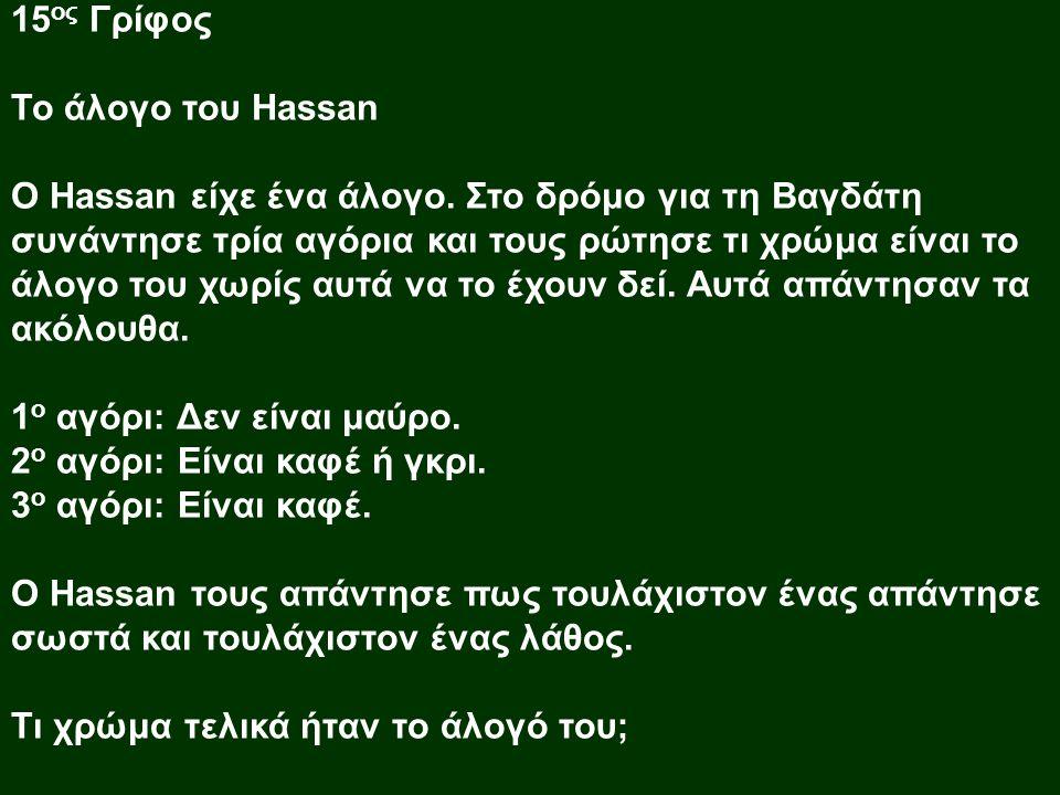 15 ος Γρίφος Το άλογο του Hassan O Hassan είχε ένα άλογο. Στο δρόμο για τη Βαγδάτη συνάντησε τρία αγόρια και τους ρώτησε τι χρώμα είναι το άλογο του χ