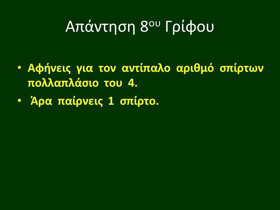 Απάντηση 8 ου Γρίφου Αφήνεις για τον αντίπαλο αριθμό σπίρτων πολλαπλάσιο του 4. Άρα παίρνεις 1 σπίρτο.