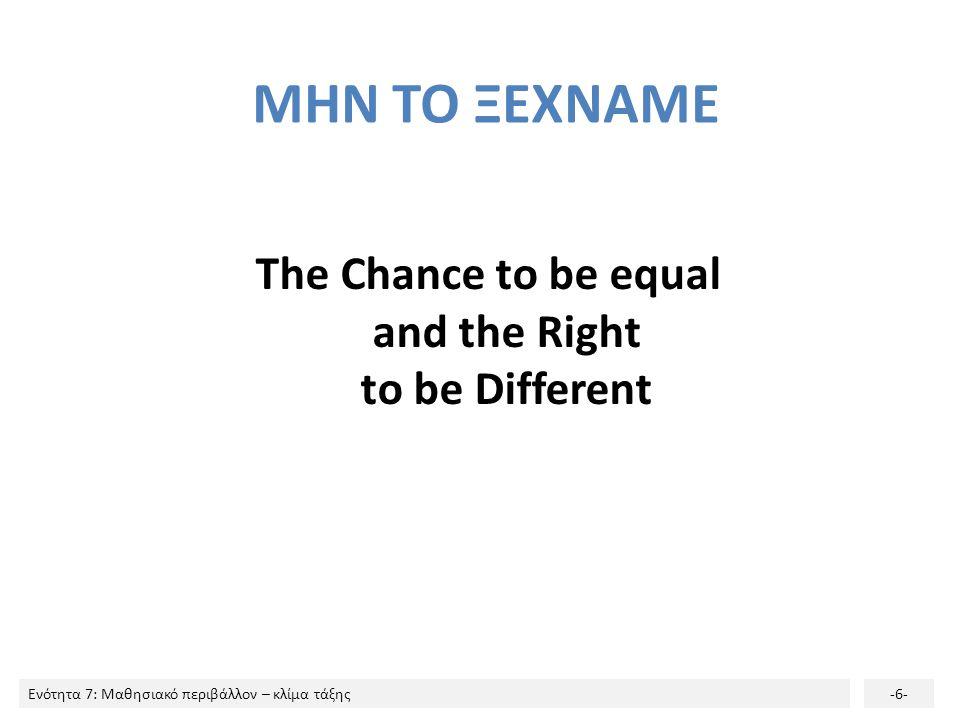 Ενότητα 7: Μαθησιακό περιβάλλον – κλίμα τάξης-6- ΜΗΝ ΤΟ ΞΕΧΝΑΜΕ The Chance to be equal and the Right to be Different