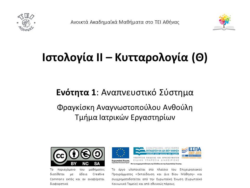 Ιστολογία ΙΙ – Κυτταρολογία (Θ) Ενότητα 1: Αναπνευστικό Σύστημα Φραγκίσκη Αναγνωστοπούλου Ανθούλη Τμήμα Ιατρικών Εργαστηρίων Ανοικτά Ακαδημαϊκά Μαθήματα στο ΤΕΙ Αθήνας Το περιεχόμενο του μαθήματος διατίθεται με άδεια Creative Commons εκτός και αν αναφέρεται διαφορετικά Το έργο υλοποιείται στο πλαίσιο του Επιχειρησιακού Προγράμματος «Εκπαίδευση και Δια Βίου Μάθηση» και συγχρηματοδοτείται από την Ευρωπαϊκή Ένωση (Ευρωπαϊκό Κοινωνικό Ταμείο) και από εθνικούς πόρους.