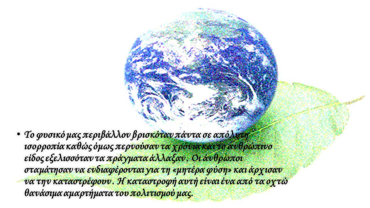 Το φυσικό μας περιβάλλον βρισκόταν πάντα σε απόλυτη ισορροπία καθώς όμως περνούσαν τα χρόνια και το ανθρώπινο είδος εξελισσόταν τα πράγματα άλλαξαν. Ο