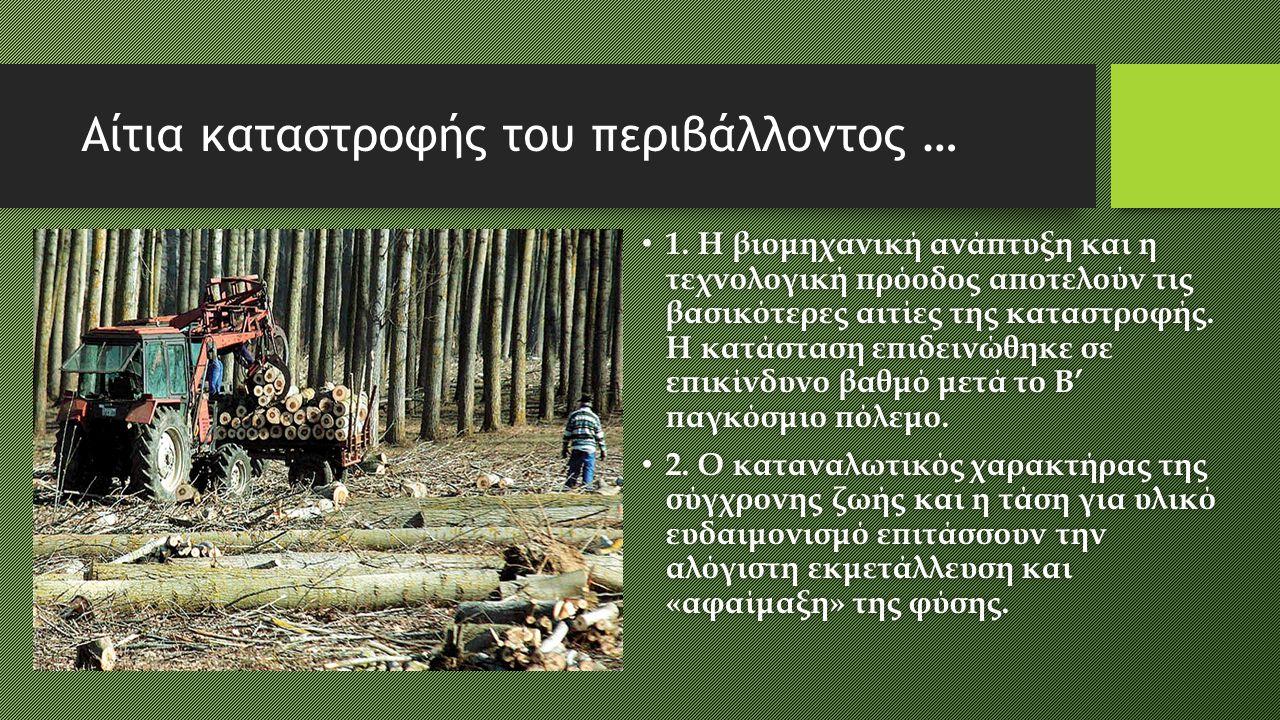 Αίτια καταστροφής του περιβάλλοντος … 1. Η βιομηχανική ανάπτυξη και η τεχνολογική πρόοδος αποτελούν τις βασικότερες αιτίες της καταστροφής. Η κατάστασ