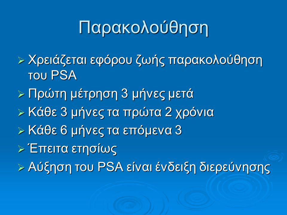 Παρακολούθηση  Χρειάζεται εφόρου ζωής παρακολούθηση του PSA  Πρώτη μέτρηση 3 μήνες μετά  Κάθε 3 μήνες τα πρώτα 2 χρόνια  Κάθε 6 μήνες τα επόμενα 3  Έπειτα ετησίως  Αύξηση του PSA είναι ένδειξη διερεύνησης