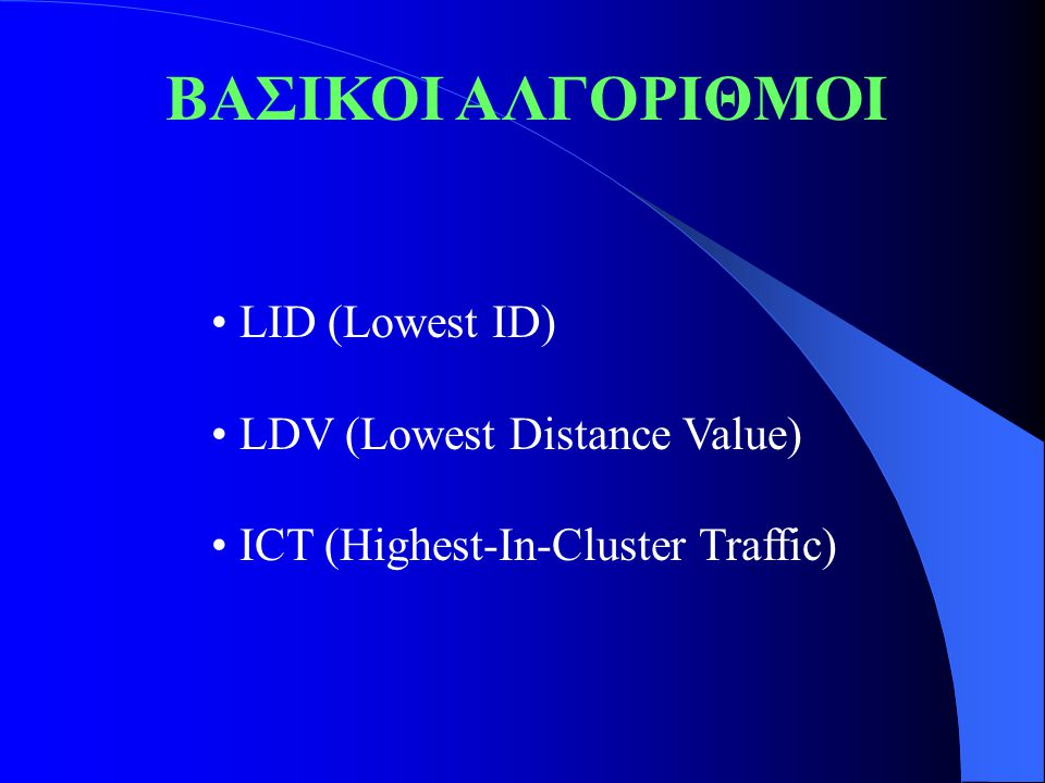 ΒΑΣΙΚΟΙ ΑΛΓΟΡΙΘΜΟΙ LID (Lowest ID) LDV (Lowest Distance Value) ICT (Highest-In-Cluster Traffic)