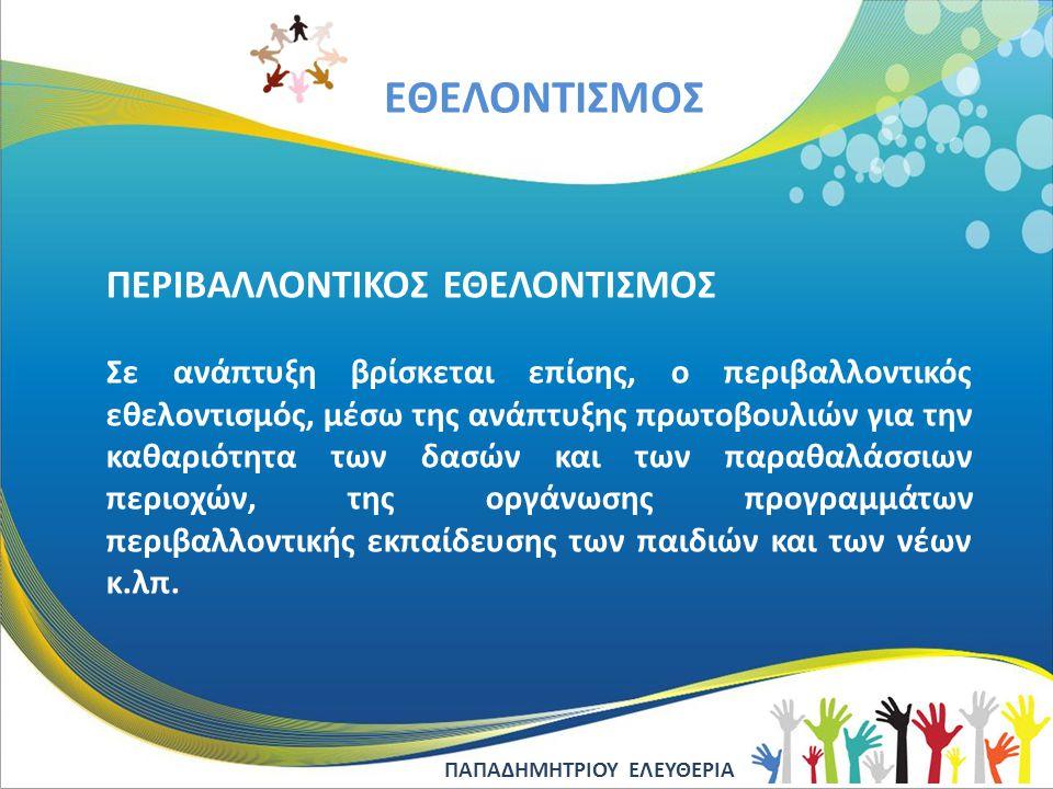 EΘΕΛΟΝΤΙΣΜΟΣ ΠΕΡΙΒΑΛΛΟΝΤΙΚΟΣ ΕΘΕΛΟΝΤΙΣΜΟΣ Σε ανάπτυξη βρίσκεται επίσης, ο περιβαλλοντικός εθελοντισμός, μέσω της ανάπτυξης πρωτοβουλιών για την καθαρι