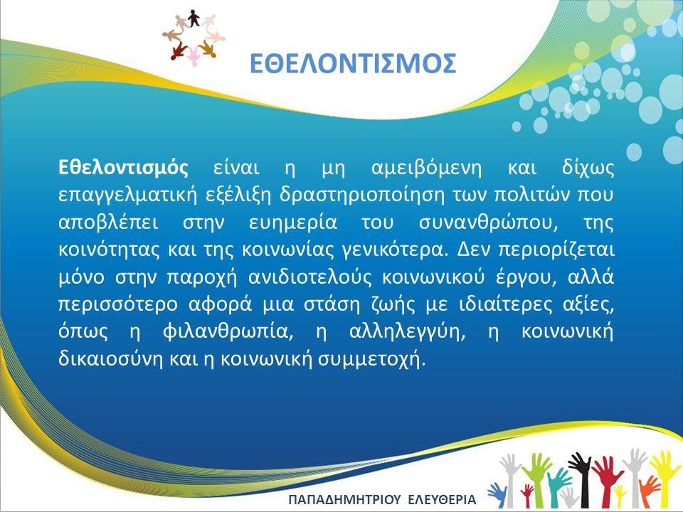 EΘΕΛΟΝΤΙΣΜΟΣ Εθελοντισμός είναι η μη αμειβόμενη και δίχως επαγγελματική εξέλιξη δραστηριοποίηση των πολιτών που αποβλέπει στην ευημερία του συνανθρώπο