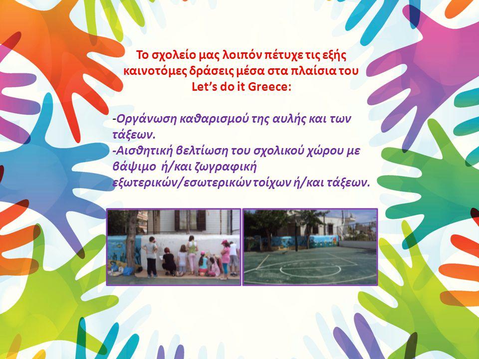 Το σχολείο μας λοιπόν πέτυχε τις εξής καινοτόμες δράσεις μέσα στα πλαίσια του Let's do it Greece: -Οργάνωση καθαρισμού της αυλής και των τάξεων. -Αισθ
