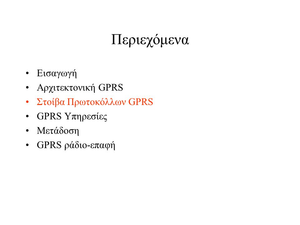 GPRS Στοίβα πρωτοκόλλων BSSGP :BSS GPRS Protocol LLC :Logical Link Control SNDCP : SubNetworkDependent MAC :Medium Access ControlConvergence Protocol GTP :GPRS Tunnelling Protocol RLC :Radio Link Control TCP :Transmission Control Protocol IP :Internet Protocol UDP :UserDatagram Protocol