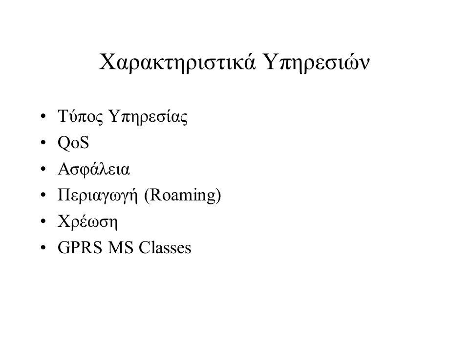 Χαρακτηριστικά Υπηρεσιών Τύπος Υπηρεσίας QoS Ασφάλεια Περιαγωγή (Roaming) Χρέωση GPRS MS Classes