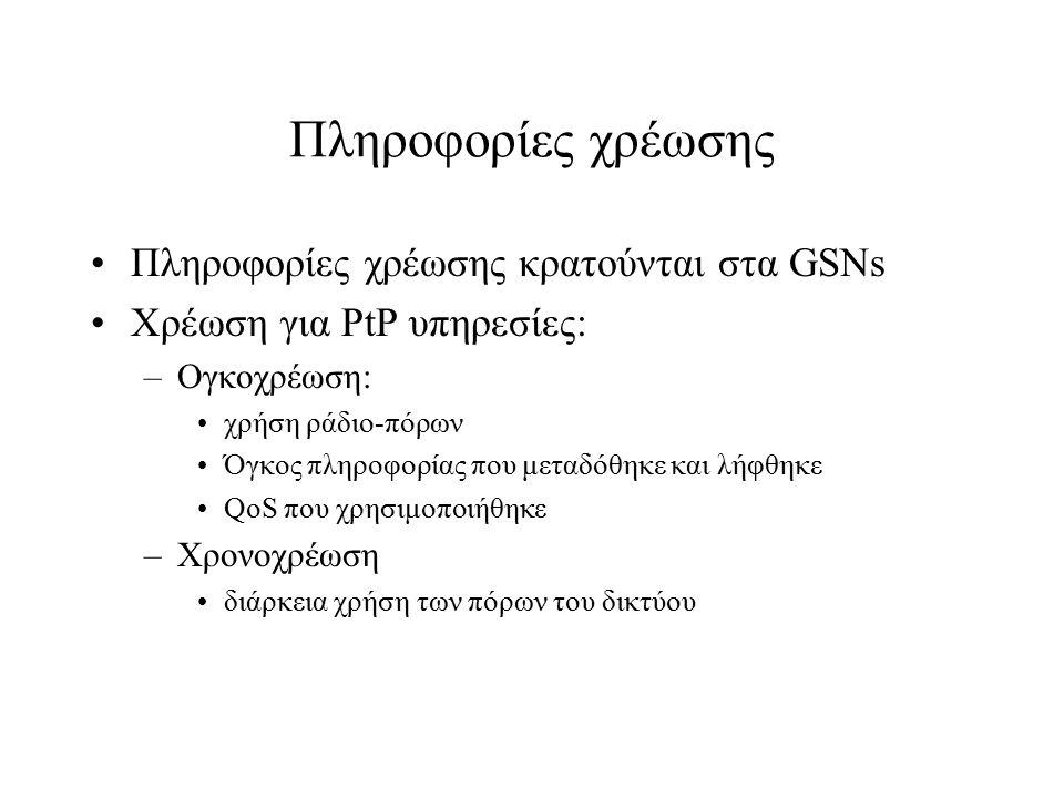 Πληροφορίες χρέωσης Πληροφορίες χρέωσης κρατούνται στα GSNs Χρέωση για PtP υπηρεσίες: –Ογκοχρέωση: χρήση ράδιο-πόρων Όγκος πληροφορίας που μεταδόθηκε
