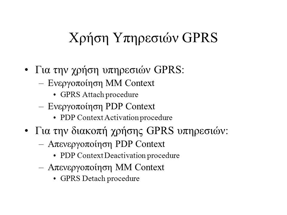Χρήση Υπηρεσιών GPRS Για την χρήση υπηρεσιών GPRS: –Ενεργοποίηση ΜΜ Context GPRS Attach procedure –Ενεργοποίηση PDP Context PDP Context Activation pro
