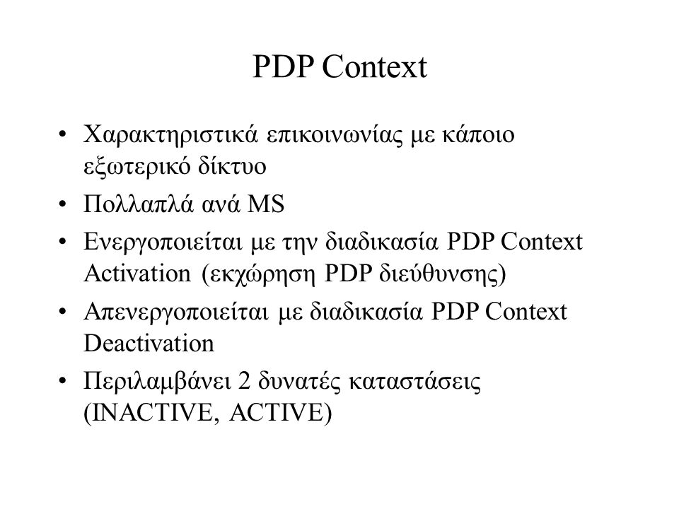 PDP Context Χαρακτηριστικά επικοινωνίας με κάποιο εξωτερικό δίκτυο Πολλαπλά ανά MS Ενεργοποιείται με την διαδικασία PDP Context Activation (εκχώρηση PDP διεύθυνσης) Απενεργοποιείται με διαδικασία PDP Context Deactivation Περιλαμβάνει 2 δυνατές καταστάσεις (INACTIVE, ACTIVE)
